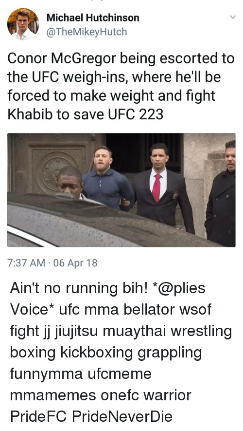 Conor McGregor: Michael Hutchinson  @TheMikeyHutch  Conor McGregor being escorted to  the UFC weigh-ins, where he'll be  forced to make weight and fight  Khabib to save UFC 223  7:37 AM , 06 Apr 18 Ain't no running bih! *@plies Voice* ufc mma bellator wsof fight jj jiujitsu muaythai wrestling boxing kickboxing grappling funnymma ufcmeme mmamemes onefc warrior PrideFC PrideNeverDie