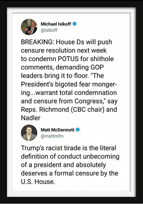 "Definition, House, and Michael: Michael Isikoff  @lsikoff  BREAKING: House Ds will push  censure resolution next week  to condemn POTUS for shithole  comments, demanding GOP  leaders bring it to floor. ""The  President's bigoted fear monger  ing...warrant total condemnation  and censure from Congress,"" say  Reps. Richmond (CBC chair) and  Nadler  Matt McDermott  @mattmfm  Trump's racist tirade is the literal  definition of conduct unbecoming  of a president and absolutely  deserves a formal censure by the  U.S. House."