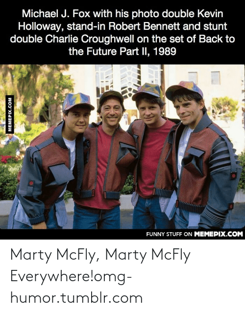 Michael J. Fox: Michael J. Fox with his photo double Kevin  Holloway, stand-in Robert Bennett and stunt  double Charlie Croughwell on the set of Back to  the Future Part II, 1989  FUNNY STUFF ON MEMEPIX.COM  MEMEPIX.COM Marty McFly, Marty McFly Everywhere!omg-humor.tumblr.com