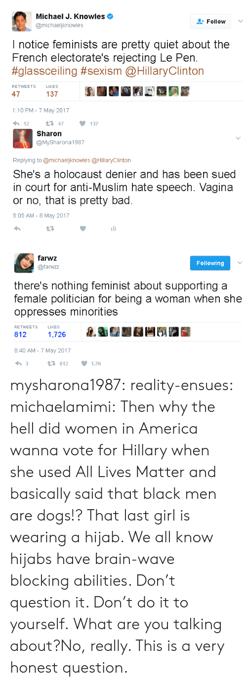 knowles: Michael J. Knowles  @michaeljknowles  Follow v  I notice feminists are pretty quiet about the  French electorate's rejecting Le Pen.  #glassceiling #sexism @HillaryClinton  RETWWEETS LIKES  47  137  1:10 PM- 7 May 2017   Sharon  @MySharona1987  Replying to @michaeljknowles @HillaryClinton  She's a holocaust denier and has been sued  in court for anti-Muslim hate speech. Vagina  or no, that is pretty bad  5:05 AM - 8 May 2017   farwz  @farwzz  Following  there's nothing feminist about supporting a  female politician for being a woman when she  oppresses minorities  RETWEETS  LIKES  812  1,726  8:40 AM-7 May 2017  3  8121.7K mysharona1987:  reality-ensues: michaelamimi: Then why the hell did women in America wanna vote for Hillary when she used All Lives Matter and basically said that black men are dogs!? That last girl is wearing a hijab. We all know hijabs have brain-wave blocking abilities. Don't question it. Don't do it to yourself.  What are you talking about?No, really. This is a very honest question.