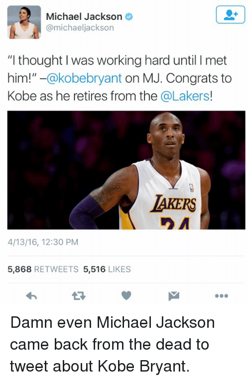 """Kobe: Michael Jackson  amichaeljackson  """"I thought was working hard until I met  him!""""  -@kobebryant on MJ. Congrats to  Kobe as he retires from the @Lakers  AKERS  n A  4/13/16, 12:30 PM  5,868  RETWEETS 5,516  LIKES Damn even Michael Jackson came back from the dead to tweet about Kobe Bryant."""