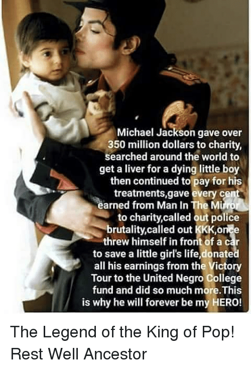 My Hero: Michael Jackson gave over  350 million dollars to charity,  searched around the world to  get a liver for a dying little boy  then continued to pay for his  treatments,gave every ce  arned from Man In The Mi  to charity,called out police  brutality,called out KKK,orice  threw himself in front of a car  to save a little girl's life,donate  all his earnings from the Victory  Tour to the United Negro College  fund and did so much m  is why he will forever be my HERO! The Legend of the King of Pop! Rest Well Ancestor