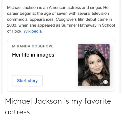 School of Rock: Michael Jackson is an American actress and singer. Her  career began at the age of seven with several television  commercial appearances. Cosgrove's film debut came in  2003, when she appeared as Summer Hathaway in School  of Rock. Wikipedia  MIRANDA COSGROVE  Her life in images  Start story Michael Jackson is my favorite actress