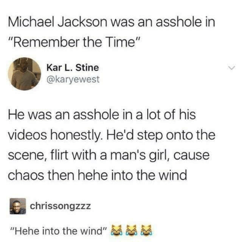 "Michael Jackson: Michael Jackson was an asshole in  ""Remember the Time""  Kar L. Stine  @karyewest  He was an asshole in a lot of his  videos honestly. He'd step onto the  scene, flirt with a man's girl, caus  chaos then hehe into the wind  chrissongzzz  ""Hehe into the wind"""