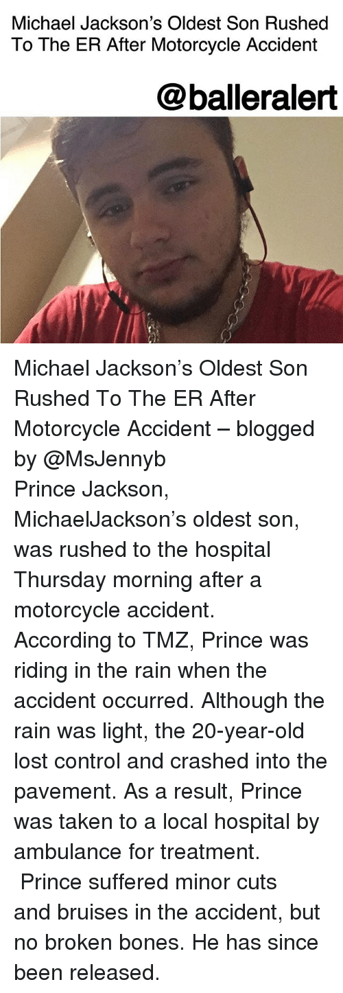 Broken Bones: Michael Jackson's Oldest Son Rushed  To The ER After Motorcycle Accident  @balleralert Michael Jackson's Oldest Son Rushed To The ER After Motorcycle Accident – blogged by @MsJennyb ⠀⠀⠀⠀⠀⠀⠀ ⠀⠀⠀⠀⠀⠀⠀ Prince Jackson, MichaelJackson's oldest son, was rushed to the hospital Thursday morning after a motorcycle accident. ⠀⠀⠀⠀⠀⠀⠀ ⠀⠀⠀⠀⠀⠀⠀ According to TMZ, Prince was riding in the rain when the accident occurred. Although the rain was light, the 20-year-old lost control and crashed into the pavement. As a result, Prince was taken to a local hospital by ambulance for treatment. ⠀⠀⠀⠀⠀⠀⠀ ⠀⠀⠀⠀⠀⠀⠀ Prince suffered minor cuts and bruises in the accident, but no broken bones. He has since been released.
