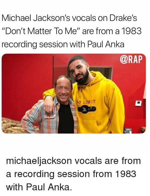 "drakes: Michael Jackson's vocals on Drake's  ""Don't Matter To Me"" are from a 1983  recording session with Paul Anka  @RAP  0 LIMIT michaeljackson vocals are from a recording session from 1983 with Paul Anka."