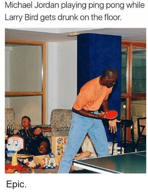 Larry Bird: Michael Jordan playing ping pong while  Larry Bird gets drunk on the floor. Epic.