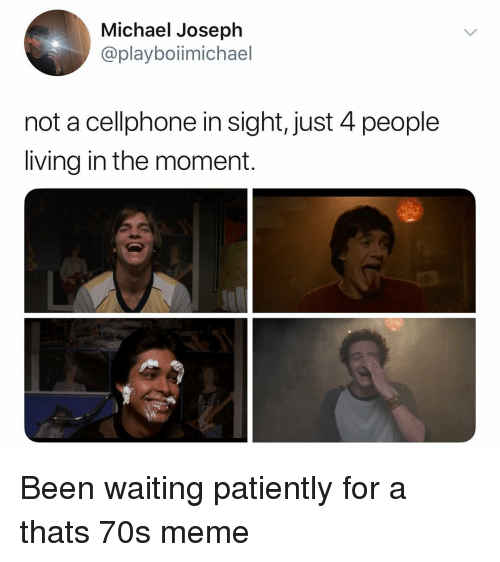 Waiting Patiently: Michael Joseph  @playboiimichael  not a cellphone in sight, just 4 people  living in the moment. Been waiting patiently for a thats 70s meme