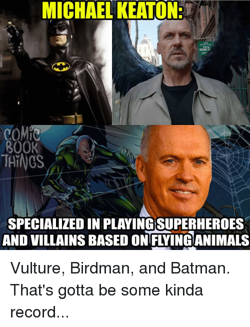 Batman, Birdman, and Memes: MICHAEL KEATON:  TAN  SERV  COMIC  BOOK  THINGS  SPECIALIZED IN PLAYINGSUPERHEROES  AND VILLAINS BASED ONFIVING ANIMALS Vulture, Birdman, and Batman. That's gotta be some kinda record...