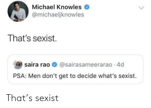 sexist: Michael Knowles  @michaeljknowles  That's sexist.  saira rao O @sairasameerarao 4d  PSA: Men don't get to decide what's sexist. That's sexist