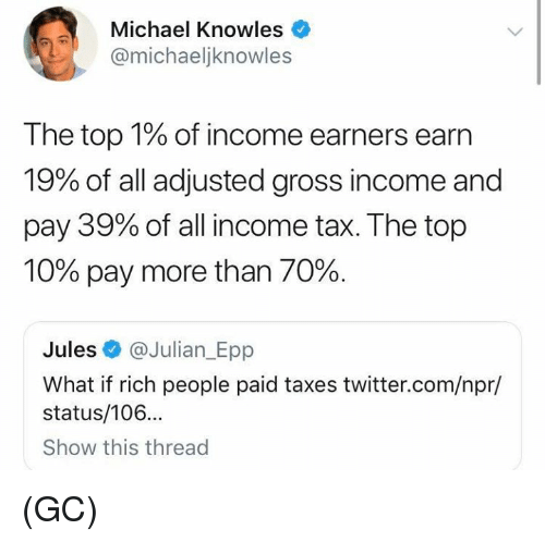 knowles: Michael Knowles  @michaeljknowles  The top 1% of income earners earn  19% of all adjusted gross income and  pay 39% of all income tax. The top  10% pay more than 70%.  Jules @Julian_Epp  What if rich people paid taxes twitter.com/npr/  status/106...  Show this thread (GC)