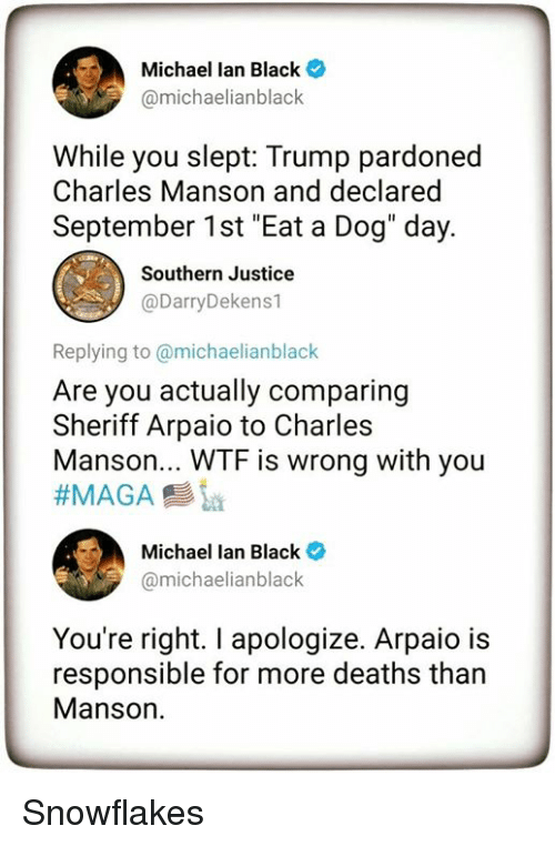 """Wtf, Black, and Justice: Michael lan Black  @michaelianblack  While you slept: Trump pardoned  Charles Manson and declared  September 1st """"Eat a Dog"""" day.  Southern Justice  @DarryDekens1  Replying to @michaelianblack  Are you actually comparing  Sheriff Arpaio to Charles  Manson... WTF is wrong with you  ーク)  Michael Ian Black *  amichaelianblack  You're right. I apologize. Arpaio is  responsible for more deaths than  Manson. Snowflakes"""