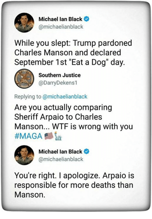 """Wtf, Black, and Justice: Michael lan Black  @michaelianblack  While you slept: Trump pardoned  Charles Manson and declared  September 1st """"Eat a Dog"""" day.  Southern Justice  @DarryDekens1  Replying to @michaelianblack  Are you actually comparing  Sheriff Arpaio to Charles  Manson... WTF is wrong with you  Michael lan Black  @michaelianblack  You're right. I apologize. Arpaio is  responsible for more deaths than  Manson."""