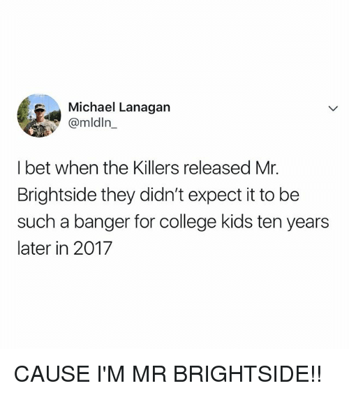 the killers: Michael Lanagan  @mldln_  I bet when the Killers released Mr.  Brightside they didn't expect it to be  such a banger for college kids ten years  later in 2017 CAUSE I'M MR BRIGHTSIDE!!