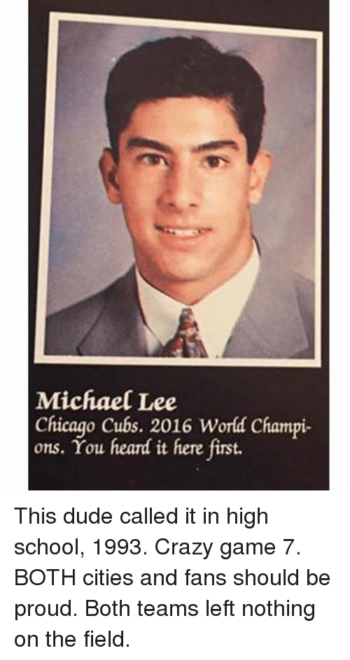 crazy games: Michael Lee  Chicago Cubs. 2016 World Champi-  ons. You heard it here first. This dude called it in high school, 1993. Crazy game 7. BOTH cities and fans should be proud. Both teams left nothing on the field.