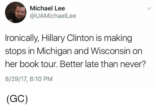 Hillary Clinton, Memes, and Book: Michael Lee  @UAMichaelLee  Ironically, Hillary Clinton is making  stops in Michigan and Wisconsin on  her book tour. Better late than never?  8/29/17, 8:10 PM (GC)