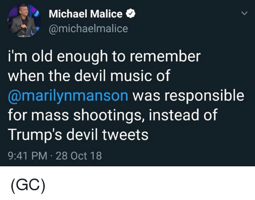 Im Old: Michael Malice  @michaelmalice  i'm old enough to remember  when the devil music of  @marilynmanson was responsible  for mass shootings, instead of  Trump's devil tweets  9:41 PM 28 Oct 18 (GC)