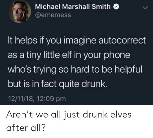 marshall: Michael Marshall Smith  @ememess  It helps if you imagine autocorrect  as a tiny little elf in your phone  who's trying so hard to be helpful  but is in fact quite drunk  12/11/18, 12:09 pm Aren't we all just drunk elves after all?