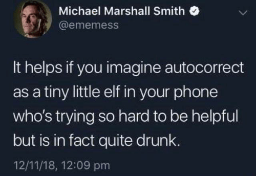 marshall: Michael Marshall Smith  @ememess  It helps if you imagine autocorrect  as a tiny little elf in your phone  who's trying so hard to be helpful  but is in fact quite drunk.  12/11/18, 12:09 pm