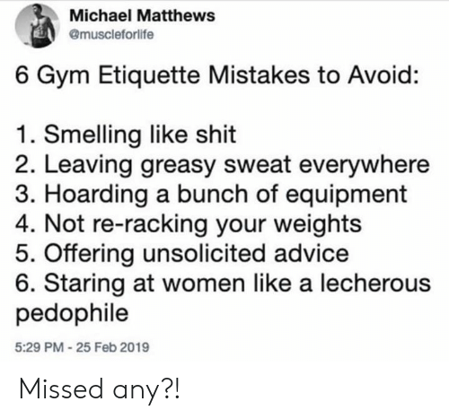 weights: Michael Matthews  @muscleforlife  6 Gym Etiquette Mistakes to Avoid:  1. Smelling like shit  2. Leaving greasy sweat everywhere  3. Hoarding a bunch of equipment  4. Not re-racking your weights  5. Offering unsolicited advice  6. Staring at women like a lecherous  pedophile  5:29 PM-25 Feb 2019 Missed any?!