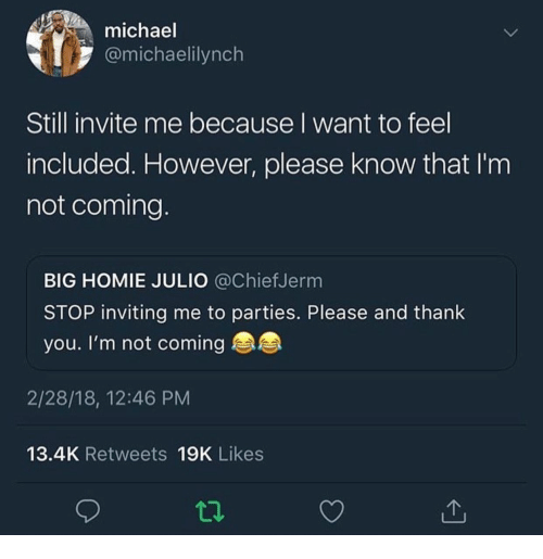 Homie, Thank You, and Michael: michael  @michaelilynch  Still invite me because I want to feel  included. However, please know that I'nm  not coming  BIG HOMIE JULIO @ChiefJerm  STOP inviting me to parties. Please and thank  you. I'm not coming  2/28/18, 12:46 PM  13.4K Retweets 19K Likes