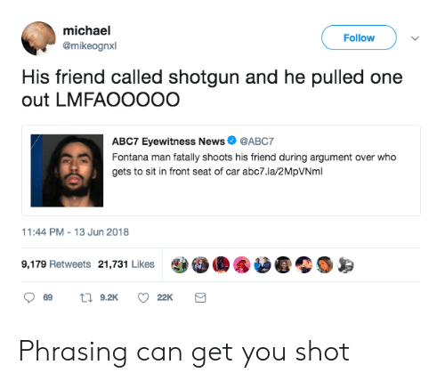 phrasing: michael  @mikeognxl  Follow  His friend called shotgun and he pulled one  out LMFAOOOOO  ABC7 Eyewitness News  @ABC7  gets to sit in front seat of car abc7.la/2MpVNml  1:44 PM-13 Jun 2018  9,179 Retweets 21,731 Likes  22K Phrasing can get you shot
