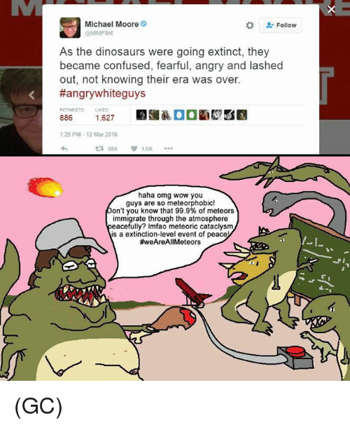Haha Omg: Michael Moore  Follow  MMFlint  As the dinosaurs were going extinct, they  became confused, fearful, angry and lashed  out, not knowing their era was over.  K #angry white guys  886  1,627  1:25 PM 12 Mar 2016  V 1.6K  haha omg wow you  guys are so meteorphobic!  on't you know that 99.9% of meteors  immigrate through the atmosphere  eacefully? lmfao meteoric cataclysm  s a extinction-level event of peace  (GC)