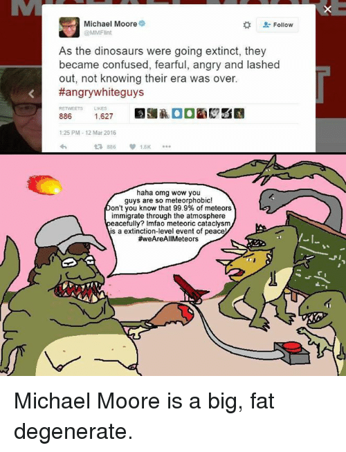 Haha Omg: Michael Moore  @MMFlint  Follow  As the dinosaurs were going extinct, they  became confused, fearful, angry and lashed  out, not knowing their era was over.  #angrywhiteguys  RETWEETS LIKES  52  1:25 PM- 12 Mar 2016  £7886 1.5K …  haha omg wow you  guys are so meteorphobic!  on't you know that 99.9% of meteors  immigrate through the atmosphere  eacefully? Imfao meteoric cataclysm  is a extinction-level event of peace  #weAreAll Meteors  I-I Michael Moore is a big, fat degenerate.