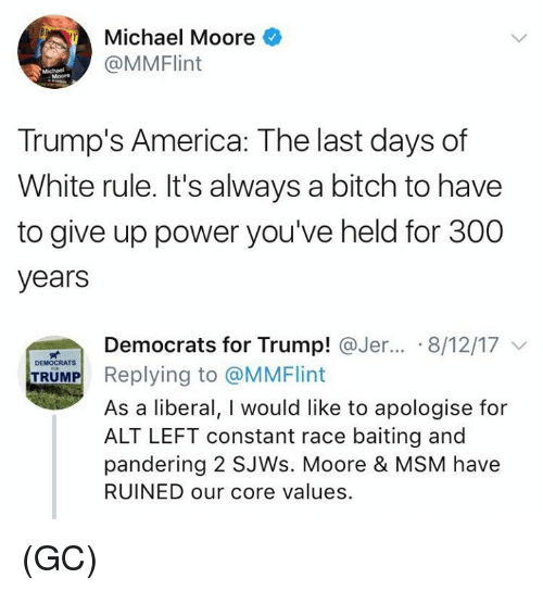 Baiting: Michael Moore  @MMFlint  Moore  Trump's America: The last days of  White rule. It's always a bitch to have  to give up power you've held for 300  years  Democrats for Trump! @Jer...。8/12/17 ﹀  DEMOCRATS  TRUMP  As a liberal, I would like to apologise for  ALT LEFT constant race baiting and  pandering 2 SJWs. Moore & MSM have  RUINED our core values (GC)