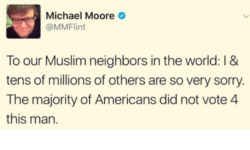 Moors: Michael Moore  MMFlint  To our Muslim neighbors in the world: l &  tens of millions of others are so very sorry.  The majority of Americans did not vote 4  this man.