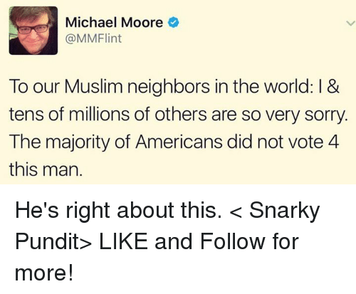 pundits: Michael Moore  @MMFlint  To our Muslim neighbors in the world: l &  tens of millions of others are so very sorry.  The majority of Americans did not vote 4  this man. He's right about this.  < Snarky Pundit> LIKE and Follow for more!