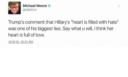 """Trump: Michael Moore  @MMFlint  Trump's comment that Hillary's """"heart is filled with hate""""  was one of his biggest lies. Say what u will, l think her  heart is full of love.  10/9116, 10:31 PM"""