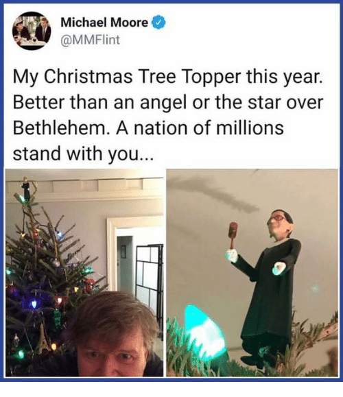 Topper: Michael Moore  OMMFlint  My Christmas Tree Topper this year.  Better than an angel or the star over  Bethlehem. A nation of millions  stand with you...
