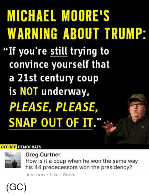 """Moors: MICHAEL MOORE'S  WARNING ABOUT TRUMP:  """"If you're still trying to  convince yourself that  a 21st century coup  is NOT underway,  PLEASE, PLEASE,  SNAP OUT OF IT.  OCCUPY DEMOCRATS  Greg Curtner  How is it a coup when he won the same way  his 44 predecessors won the presidency?  Just now like Renlv (GC)"""