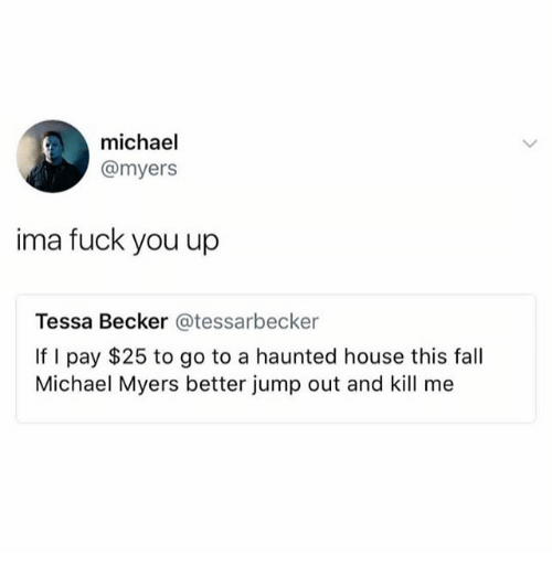 Fall, Fuck You, and Memes: michael  @myers  ima fuck you up  Tessa Becker @tessarbecker  If I pay $25 to go to a haunted house this fall  Michael Myers better jump out and kill me