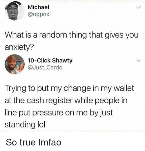 Click, Funny, and Lol: Michael  @ogpnxl  What is a random thing that gives you  anxiety?  10-Click Shawty  @Just_Cardo  Trying to put my change in my wallet  at the cash register while people in  line put pressure on me by just  standing lol So true lmfao