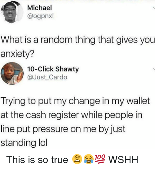 Click, Lol, and Memes: Michael  @ogpnxl  What is a random thing that gives you  anxiety?  10-Click Shawty  @Just Cardo  Trying to put my change in my wallet  at the cash register while people in  line put pressure on me by just  standing lol This is so true 😩😂💯 WSHH
