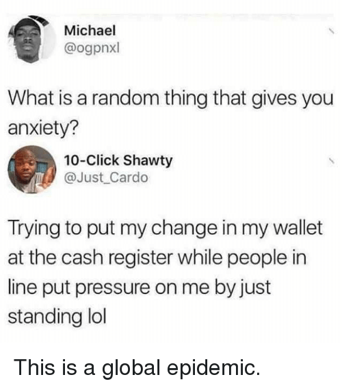 Click, Memes, and Pressure: Michael  @ogpnxl  What is a random thing that gives you  anxiety?  10-Click Shawty  @Just Cardo  Trying to put my change in my wallet  at the cash register while people in  line put pressure on me by just  standing ldl This is a global epidemic.