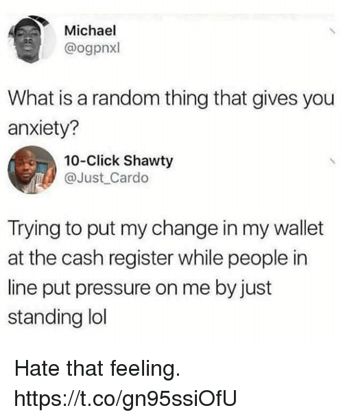 Click, Funny, and Pressure: Michael  @ogpnxl  What is a random thing that gives you  anxiety?  10-Click Shawty  @Just Cardo  Trying to put my change in my wallet  at the cash register while people in  line put pressure on me by just  standing ldl Hate that feeling. https://t.co/gn95ssiOfU
