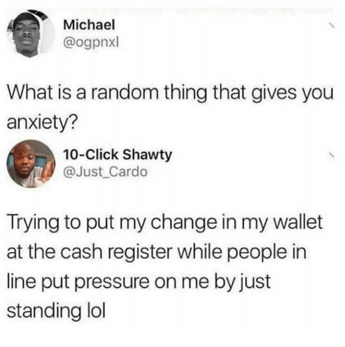 Click, Dank, and Lol: Michael  @ogpnxl  What is a random thing that gives you  anxiety?  10-Click Shawty  @Just Cardo  Trying to put my change in my wallet  at the cash register while people in  line put pressure on me by just  standing lol