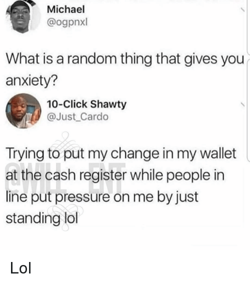 Click, Lol, and Memes: Michael  @ogpnxl  What is a random thing that gives you  anxiety?  10-Click Shawty  @Just Cardo  Trying to put my change in my wallet  at the cash register while people in  line put pressure on me by just  standing lol Lol