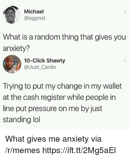 Click, Lol, and Memes: Michael  @ogpnxl  What is a random thing that gives you  anxiety?  10-Click Shawty  @Just Cardo  Trying to put my change in my wallet  at the cash register while people in  line put pressure on me by just  standing lol What gives me anxiety via /r/memes https://ift.tt/2Mg5aEl