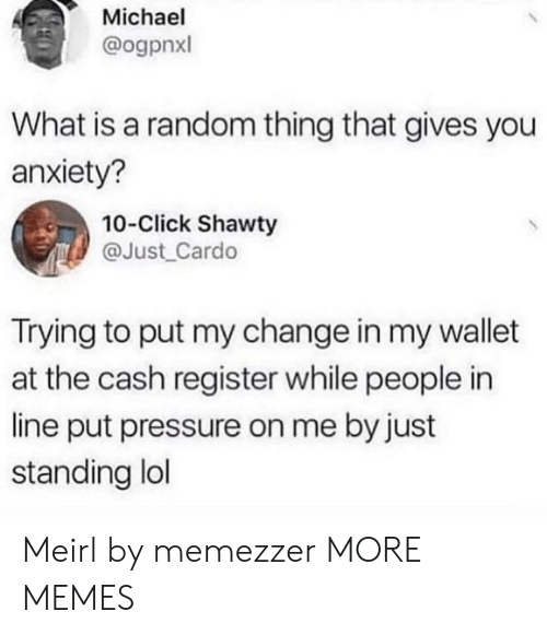 what is a: Michael  @ogpnxl  What is a random thing that gives you  anxiety?  10-Click Shawty  @Just_Cardo  Trying to put my change in my wallet  at the cash register while people in  line put pressure on me by just  standing lol Meirl by memezzer MORE MEMES