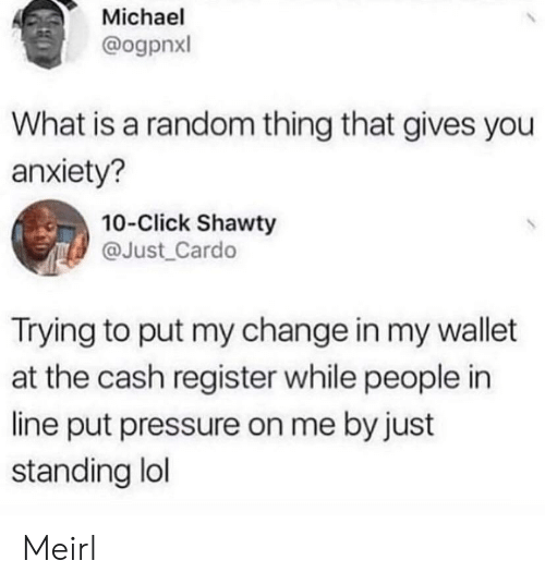 what is a: Michael  @ogpnxl  What is a random thing that gives you  anxiety?  10-Click Shawty  @Just_Cardo  Trying to put my change in my wallet  at the cash register while people in  line put pressure on me by just  standing lol Meirl