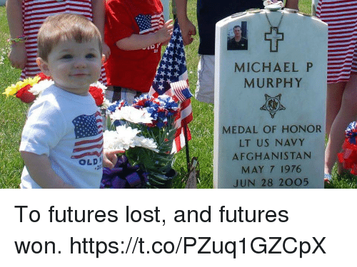 medal of honor: MICHAEL P  MURPHY  MEDAL OF HONOR  LT US NAVY  AFGHANISTAN  MAY 7 1976  JUN 28 2005  OLD To futures lost, and futures won. https://t.co/PZuq1GZCpX