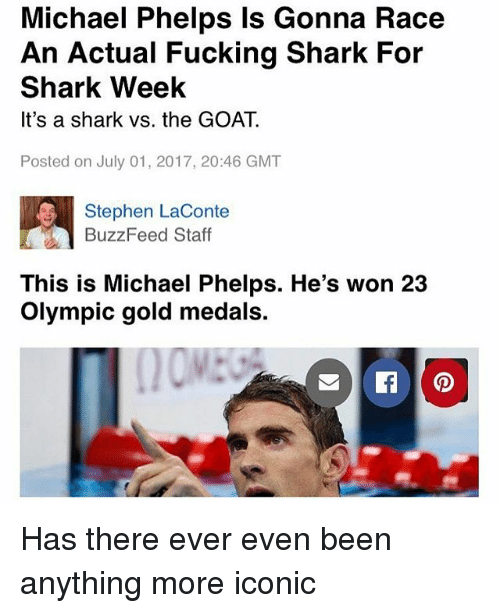 Fucking, Memes, and Stephen: Michael Phelps Is Gonna Race  An Actual Fucking Shark For  Shark Week  It's a shark vs. the GOAT.  Posted on July 01, 2017, 20:46 GMT  Stephen LaConte  BuzzFeed Staff  This is Michael Phelps. He's won 23  Olympic gold medals. Has there ever even been anything more iconic