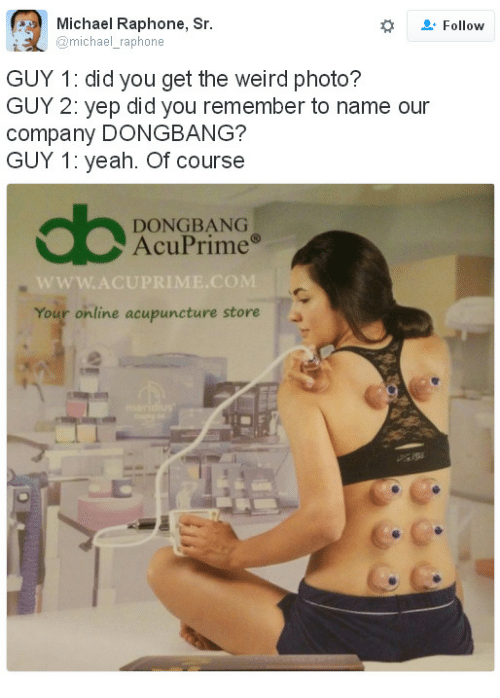 Acupuncture: Michael Raphone, Sr  Follow  i@michael_raphone  GUY 1: did you get the weird photo?  GUY 2: yep did you remember to name our  company DONGBANG?  GUY 1: yeah. Of course  DONGBANG  AcuPrime  Your online acupuncture storea