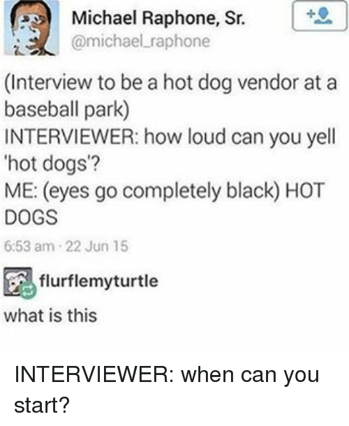 Baseball, Dogs, and Memes: Michael Raphone, Sr.  @michael raphone  (Interview to be a hot dog vendor at a  baseball park)  INTERVIEWER: how loud can you yell  hot dogs?  ME: (eyes go completely black) HOT  DOGS  6:53 am 22 Jun 15  flurflemyturtle  what is this INTERVIEWER: when can you start?
