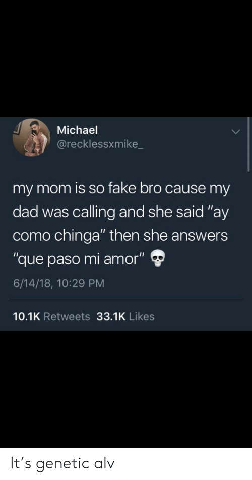 "Alv: Michael  @recklessxmike  my mom is so fake bro cause my  dad was calling and she said ""ay  como chinga"" then she answers  ""que paso mi amor"" Ф  6/14/18, 10:29 PM  10.1K Retweets 33.1K Likes It's genetic alv"