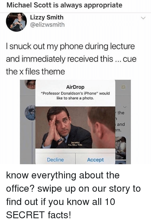 "Facts, Iphone, and Memes: Michael Scott is always appropriate  Lizzy Smith  @elizwsmith  I snuck out my phone during lecture  and immediately received this cue  the x files theme  AirDrop  ""Professor Donaldson's iPhone"" would  like to share a photo.  the  and  quiety)  FLL KILL YOU  Decline  Accept know everything about the office? swipe up on our story to find out if you know all 10 SECRET facts!"